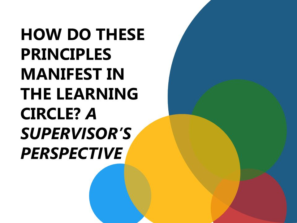 HOW DO THESE PRINCIPLES MANIFEST IN THE LEARNING CIRCLE A SUPERVISOR'S PERSPECTIVE