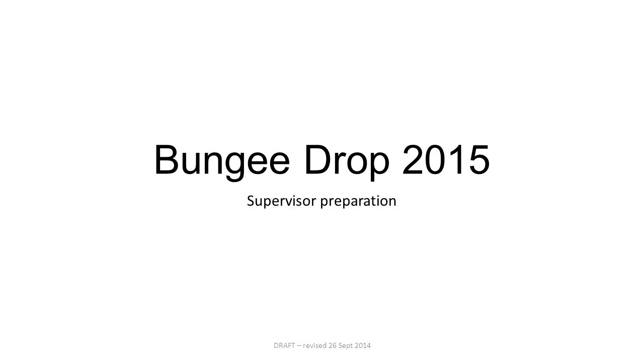 Bungee Drop 2015 Supervisor preparation DRAFT – revised 26 Sept 2014