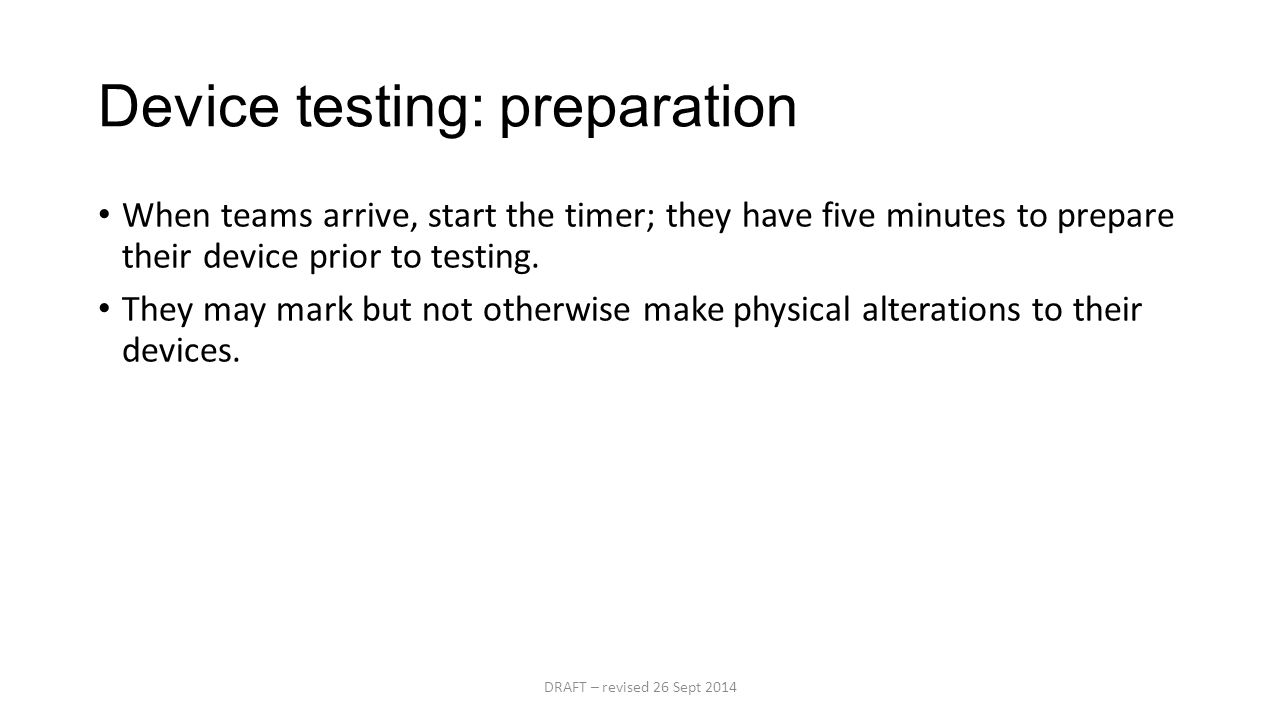Device testing: preparation When teams arrive, start the timer; they have five minutes to prepare their device prior to testing.
