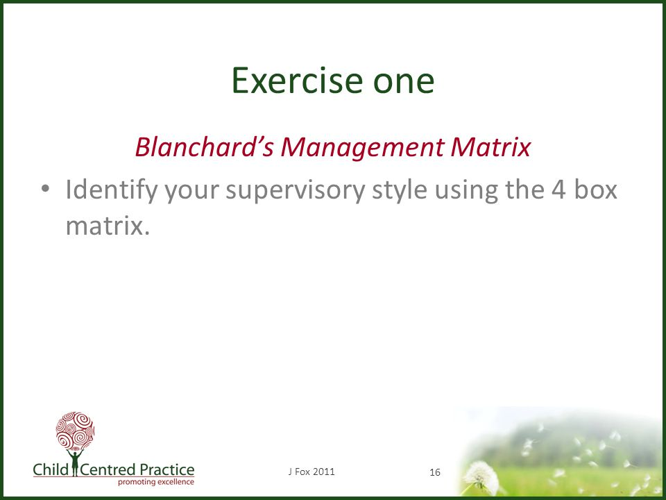 Exercise one Blanchard's Management Matrix Identify your supervisory style using the 4 box matrix.