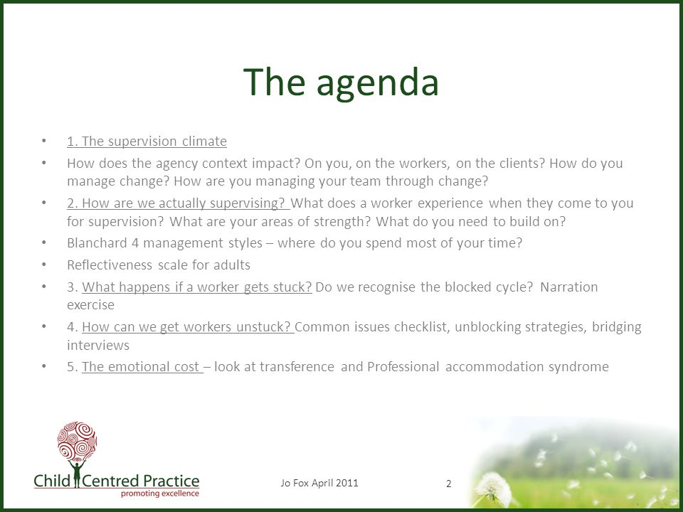 The agenda 1. The supervision climate How does the agency context impact? On you, on the workers, on the clients? How do you manage change? How are yo