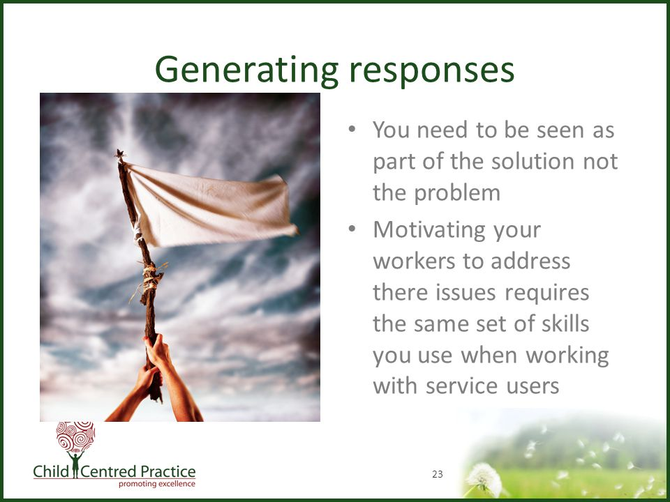Generating responses You need to be seen as part of the solution not the problem Motivating your workers to address there issues requires the same set of skills you use when working with service users 23