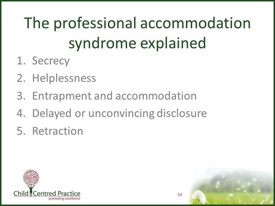The professional accommodation syndrome explained 1.Secrecy 2.Helplessness 3.Entrapment and accommodation 4.Delayed or unconvincing disclosure 5.Retraction 34