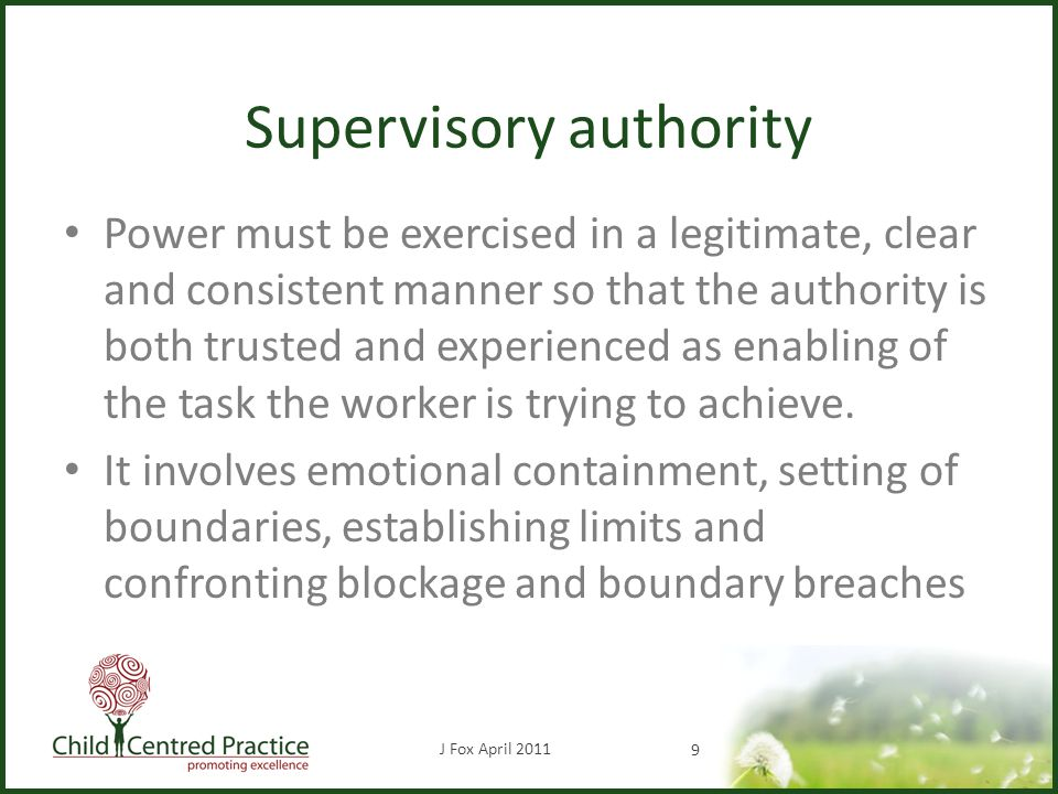 Supervisory authority Power must be exercised in a legitimate, clear and consistent manner so that the authority is both trusted and experienced as enabling of the task the worker is trying to achieve.