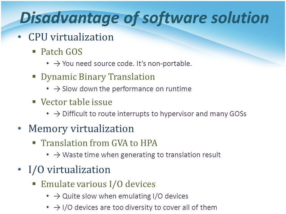 Disadvantage of software solution CPU virtualization  Patch GOS → You need source code. It's non-portable.  Dynamic Binary Translation → Slow down t