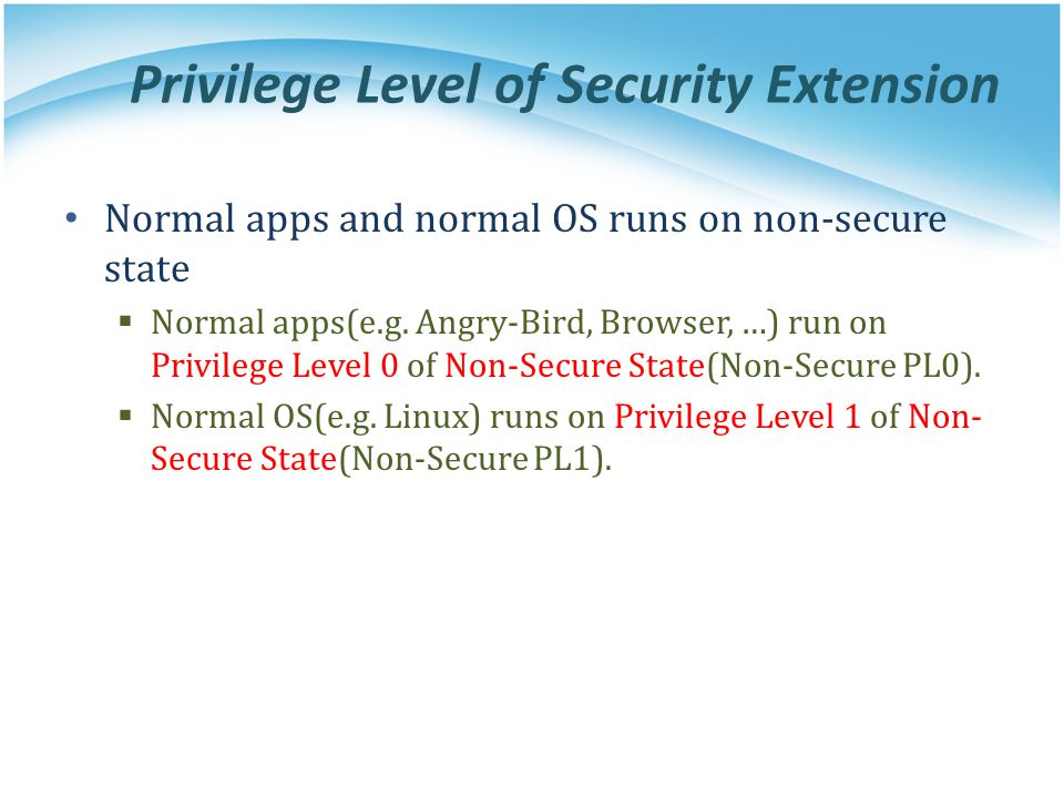 Privilege Level of Security Extension Normal apps and normal OS runs on non-secure state  Normal apps(e.g. Angry-Bird, Browser, …) run on Privilege L