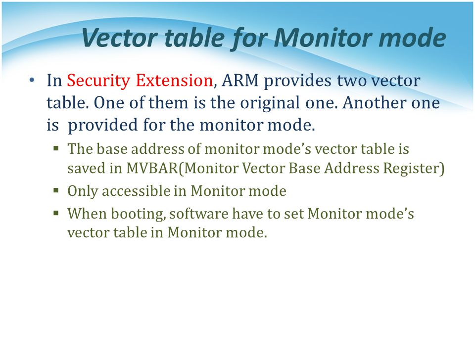 Vector table for Monitor mode In Security Extension, ARM provides two vector table. One of them is the original one. Another one is provided for the m