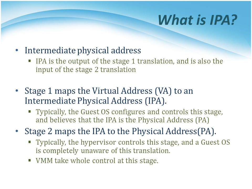 What is IPA? Intermediate physical address  IPA is the output of the stage 1 translation, and is also the input of the stage 2 translation Stage 1 ma