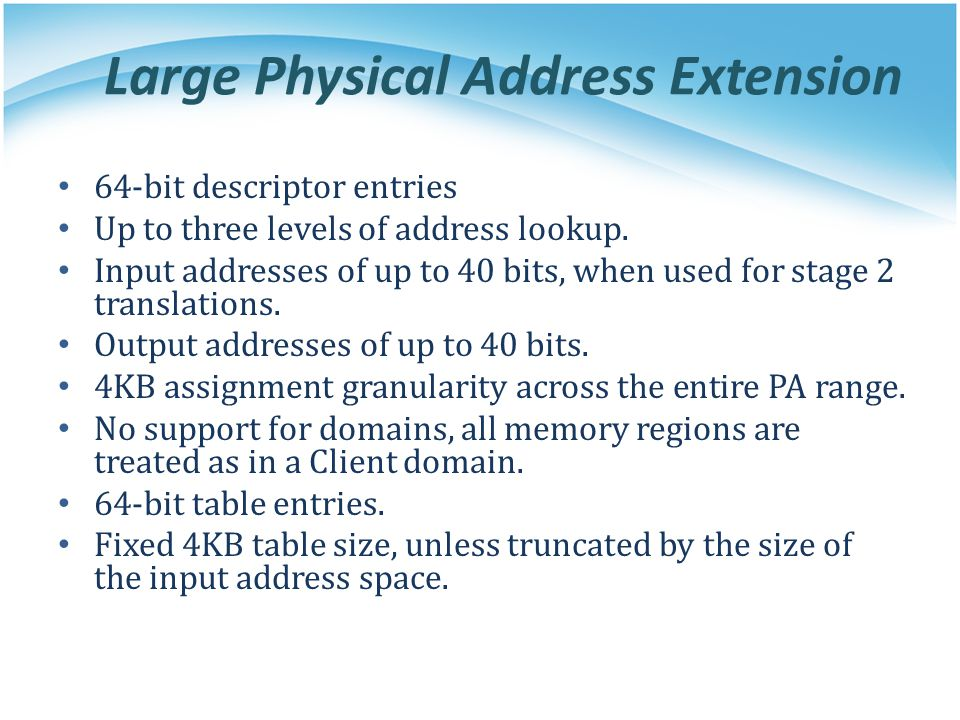Large Physical Address Extension 64-bit descriptor entries Up to three levels of address lookup. Input addresses of up to 40 bits, when used for stage