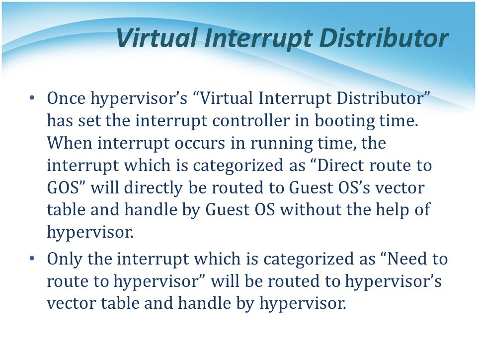 """Virtual Interrupt Distributor Once hypervisor's """"Virtual Interrupt Distributor"""" has set the interrupt controller in booting time. When interrupt occur"""