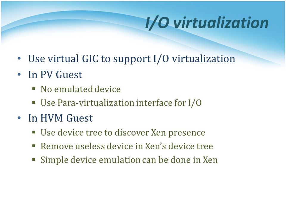 I/O virtualization Use virtual GIC to support I/O virtualization In PV Guest  No emulated device  Use Para-virtualization interface for I/O In HVM G