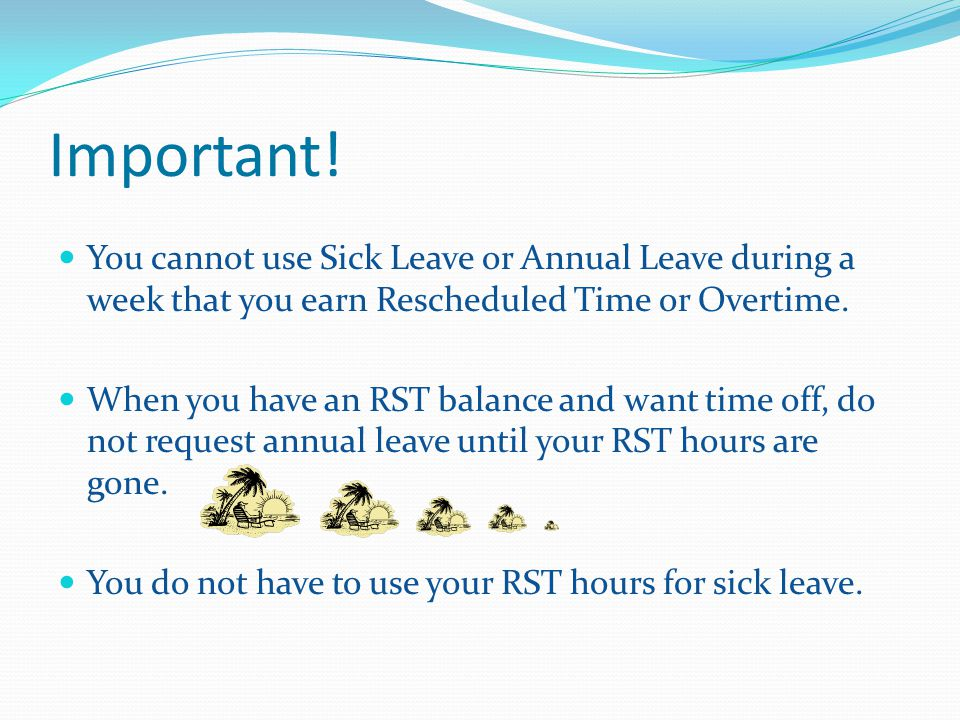 Important! You cannot use Sick Leave or Annual Leave during a week that you earn Rescheduled Time or Overtime. When you have an RST balance and want t