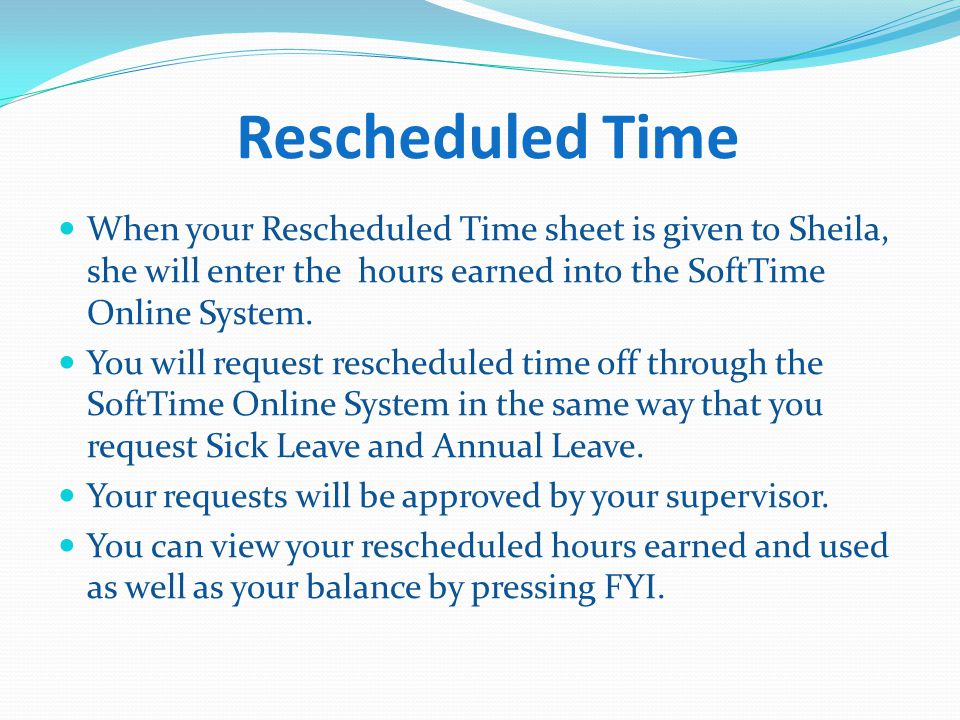 Rescheduled Time When your Rescheduled Time sheet is given to Sheila, she will enter the hours earned into the SoftTime Online System.