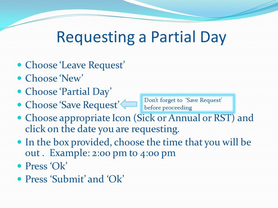 Requesting a Partial Day Choose 'Leave Request' Choose 'New' Choose 'Partial Day' Choose 'Save Request' Choose appropriate Icon (Sick or Annual or RST) and click on the date you are requesting.