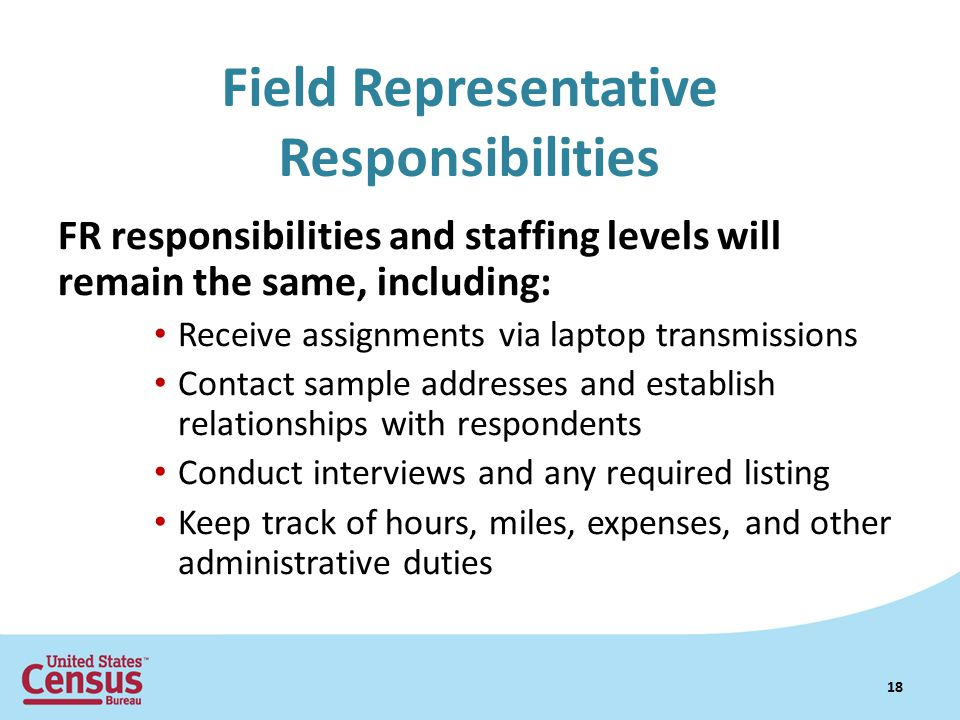 Field Representative Responsibilities FR responsibilities and staffing levels will remain the same, including: Receive assignments via laptop transmissions Contact sample addresses and establish relationships with respondents Conduct interviews and any required listing Keep track of hours, miles, expenses, and other administrative duties 18