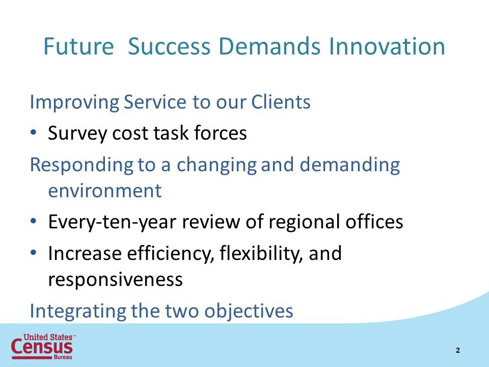 Future Success Demands Innovation Improving Service to our Clients Survey cost task forces Responding to a changing and demanding environment Every-ten-year review of regional offices Increase efficiency, flexibility, and responsiveness Integrating the two objectives 2