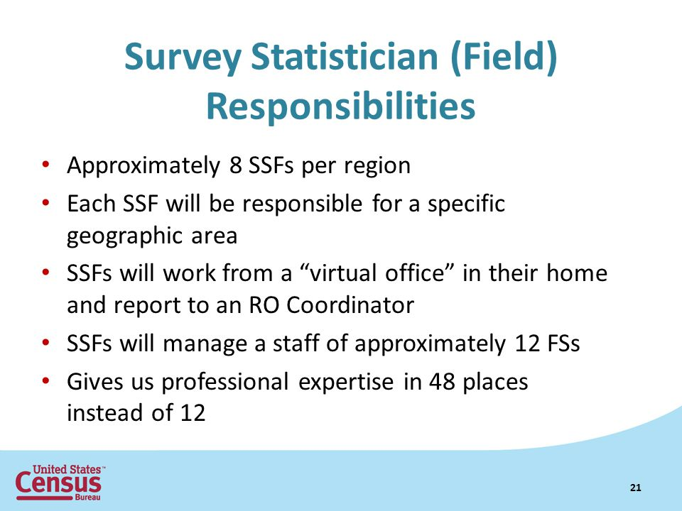 Survey Statistician (Field) Responsibilities Approximately 8 SSFs per region Each SSF will be responsible for a specific geographic area SSFs will work from a virtual office in their home and report to an RO Coordinator SSFs will manage a staff of approximately 12 FSs Gives us professional expertise in 48 places instead of 12 21
