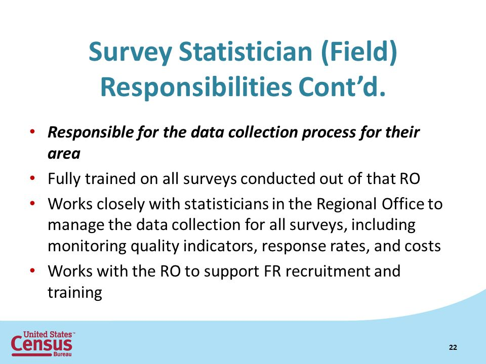 Responsible for the data collection process for their area Fully trained on all surveys conducted out of that RO Works closely with statisticians in the Regional Office to manage the data collection for all surveys, including monitoring quality indicators, response rates, and costs Works with the RO to support FR recruitment and training Survey Statistician (Field) Responsibilities Cont'd.