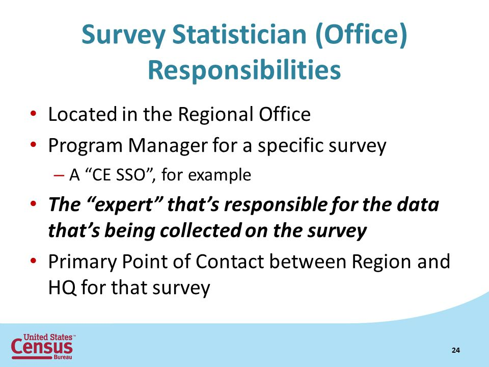 Survey Statistician (Office) Responsibilities Located in the Regional Office Program Manager for a specific survey – A CE SSO , for example The expert that's responsible for the data that's being collected on the survey Primary Point of Contact between Region and HQ for that survey 24
