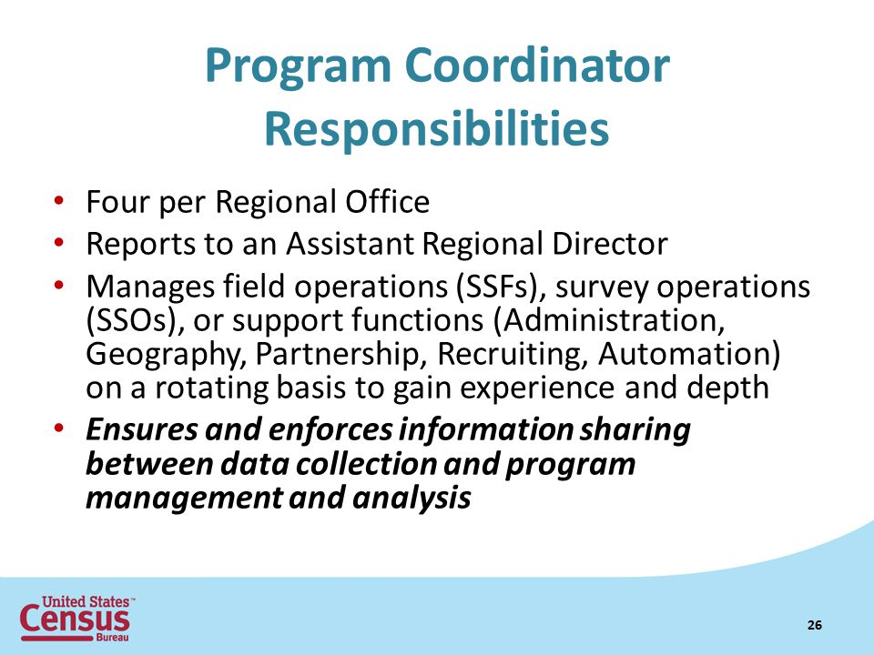 Program Coordinator Responsibilities Four per Regional Office Reports to an Assistant Regional Director Manages field operations (SSFs), survey operations (SSOs), or support functions (Administration, Geography, Partnership, Recruiting, Automation) on a rotating basis to gain experience and depth Ensures and enforces information sharing between data collection and program management and analysis 26