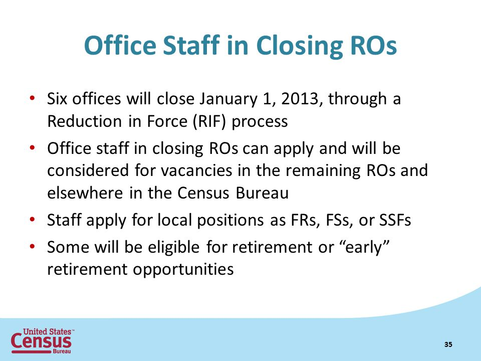 Office Staff in Closing ROs Six offices will close January 1, 2013, through a Reduction in Force (RIF) process Office staff in closing ROs can apply and will be considered for vacancies in the remaining ROs and elsewhere in the Census Bureau Staff apply for local positions as FRs, FSs, or SSFs Some will be eligible for retirement or early retirement opportunities 35