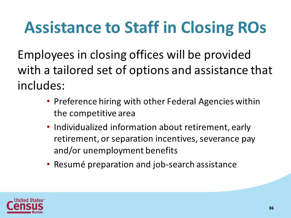 Assistance to Staff in Closing ROs Employees in closing offices will be provided with a tailored set of options and assistance that includes: Preference hiring with other Federal Agencies within the competitive area Individualized information about retirement, early retirement, or separation incentives, severance pay and/or unemployment benefits Resumé preparation and job-search assistance 36