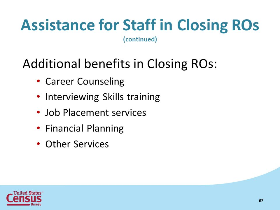 Assistance for Staff in Closing ROs (continued) Additional benefits in Closing ROs: Career Counseling Interviewing Skills training Job Placement services Financial Planning Other Services 37