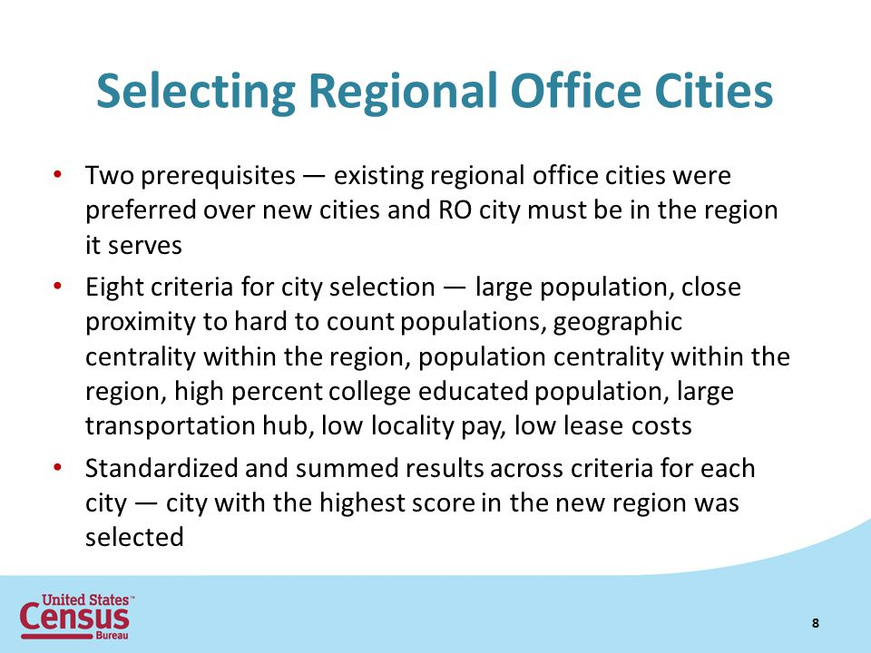 Selecting Regional Office Cities Two prerequisites — existing regional office cities were preferred over new cities and RO city must be in the region it serves Eight criteria for city selection — large population, close proximity to hard to count populations, geographic centrality within the region, population centrality within the region, high percent college educated population, large transportation hub, low locality pay, low lease costs Standardized and summed results across criteria for each city — city with the highest score in the new region was selected 8