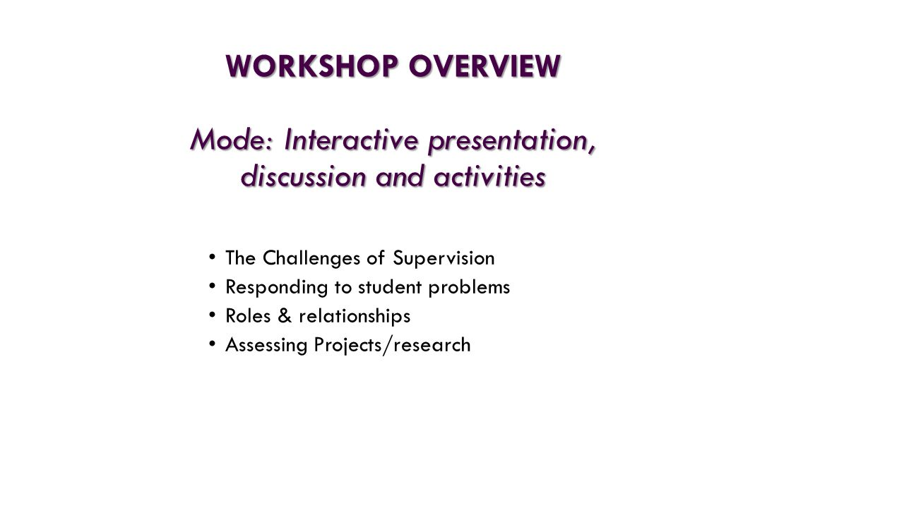 WORKSHOP OVERVIEW Mode: Interactive presentation, discussion and activities The Challenges of Supervision Responding to student problems Roles & relationships Assessing Projects/research