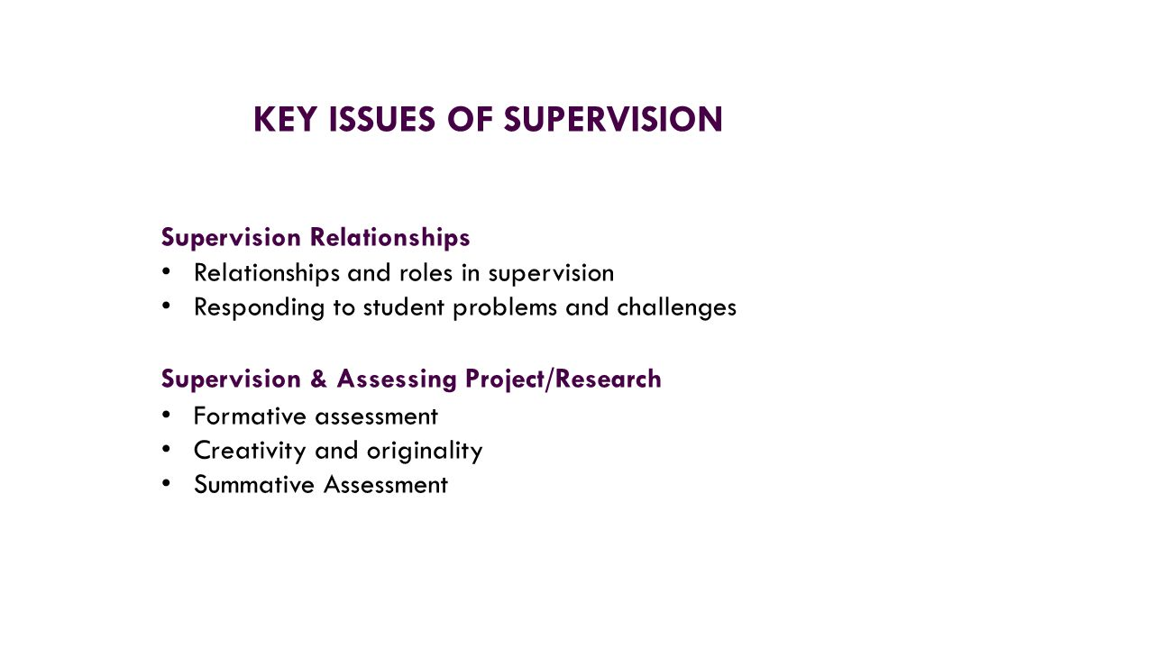 Supervision Relationships Relationships and roles in supervision Responding to student problems and challenges Supervision & Assessing Project/Research Formative assessment Creativity and originality Summative Assessment KEY ISSUES OF SUPERVISION