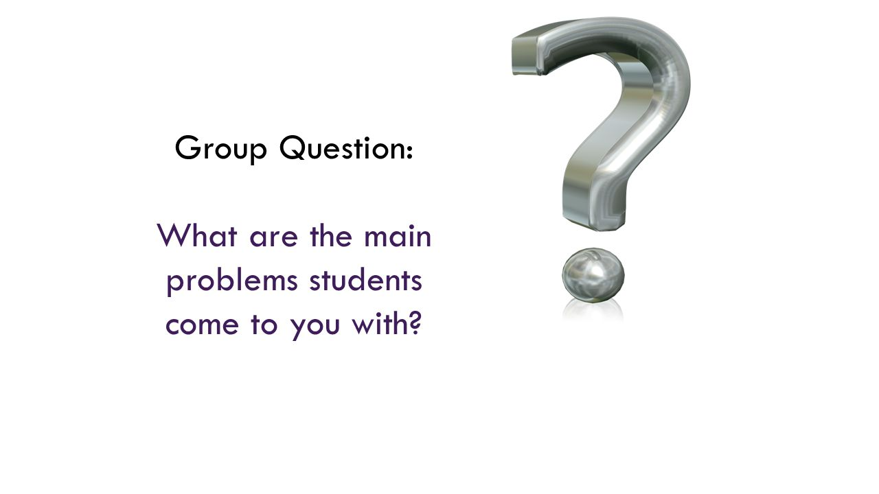 Group Question: What are the main problems students come to you with