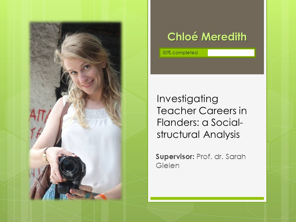 Investigating Teacher Careers in Flanders: a Social- structural Analysis Supervisor: Prof. dr. Sarah Gielen Chloé Meredith 50% completed