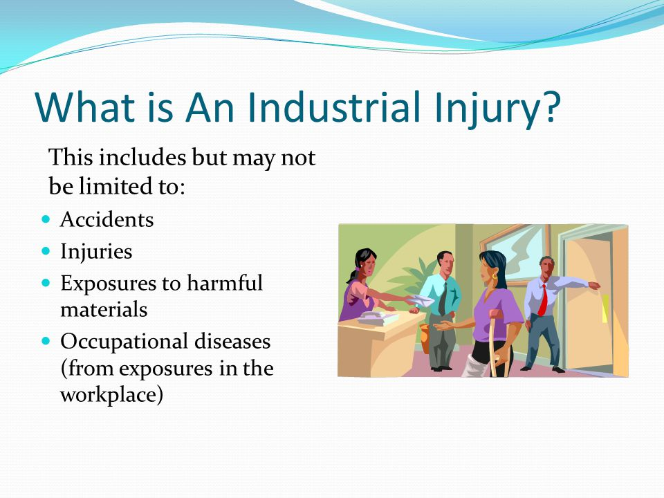 What is An Industrial Injury? This includes but may not be limited to: Accidents Injuries Exposures to harmful materials Occupational diseases (from e