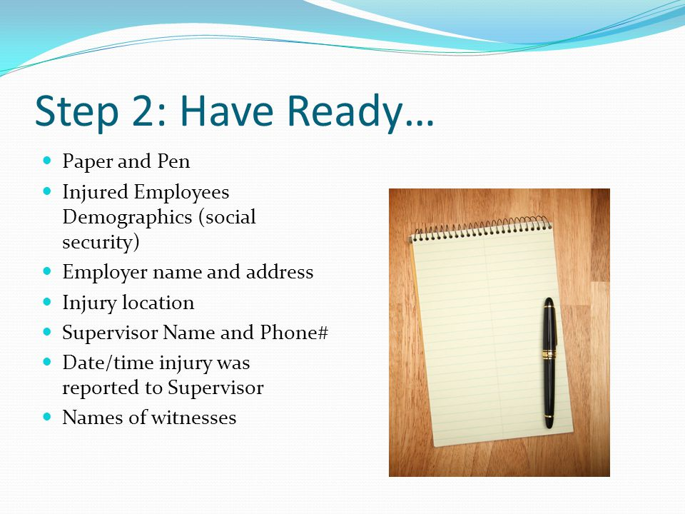 Step 2: Have Ready… Paper and Pen Injured Employees Demographics (social security) Employer name and address Injury location Supervisor Name and Phone# Date/time injury was reported to Supervisor Names of witnesses