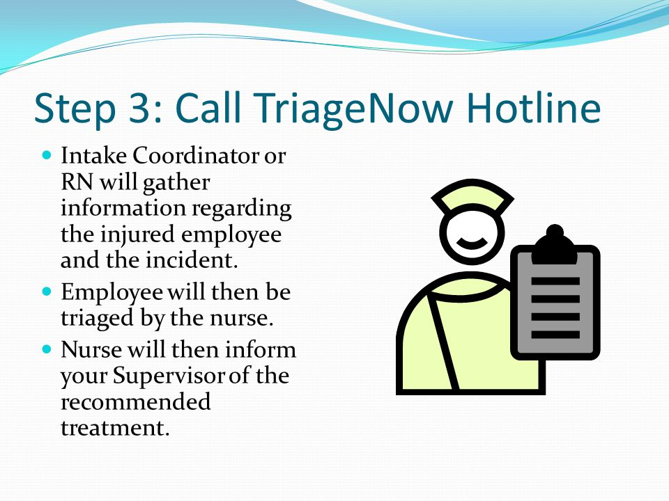 Step 3: Call TriageNow Hotline Intake Coordinator or RN will gather information regarding the injured employee and the incident. Employee will then be