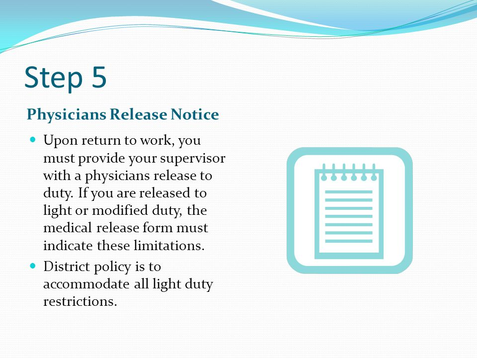 Step 5 Physicians Release Notice Upon return to work, you must provide your supervisor with a physicians release to duty. If you are released to light