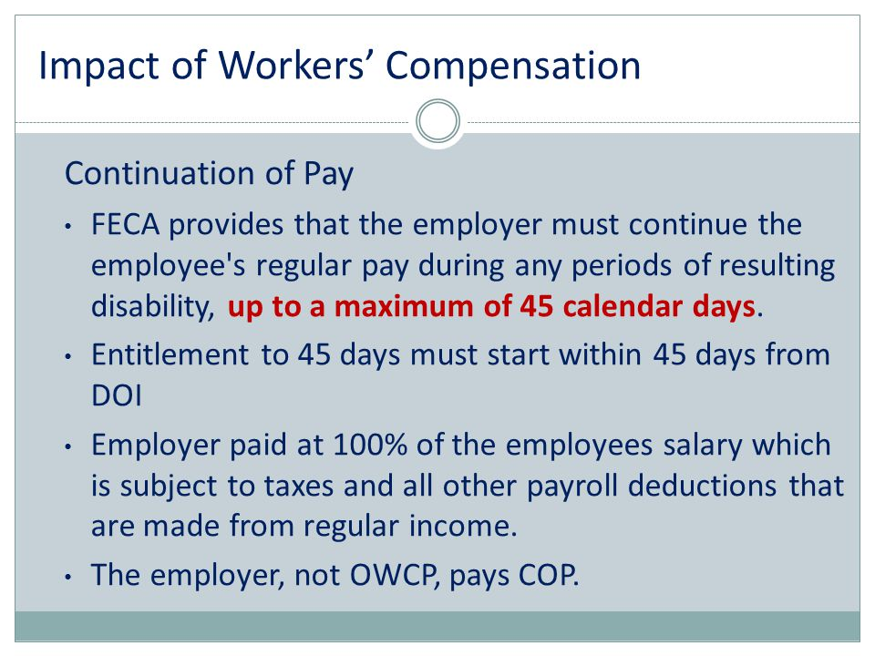 Impact of Workers' Compensation Continuation of Pay FECA provides that the employer must continue the employee's regular pay during any periods of res