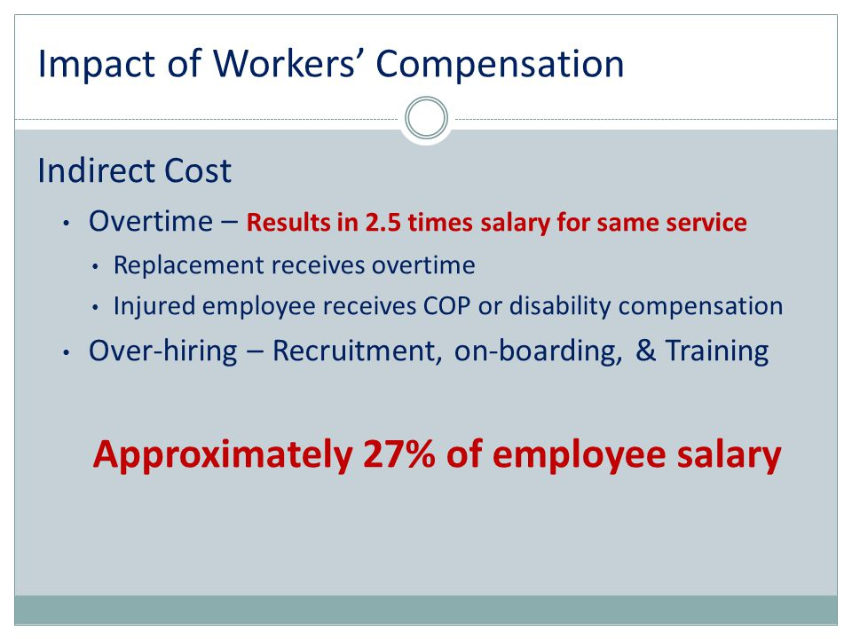 Impact of Workers' Compensation Indirect Cost Overtime – Results in 2.5 times salary for same service Replacement receives overtime Injured employee r