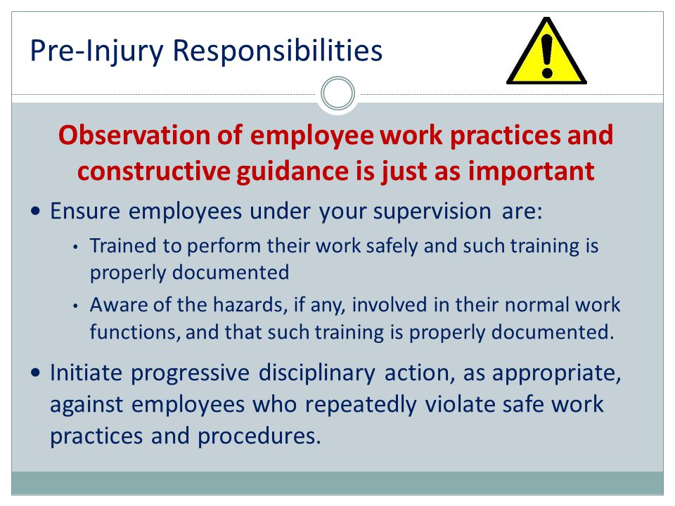Pre-Injury Responsibilities Observation of employee work practices and constructive guidance is just as important Ensure employees under your supervis