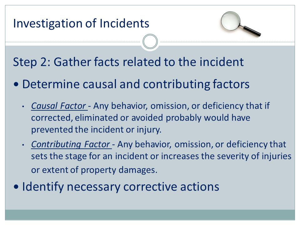 Investigation of Incidents Step 2: Gather facts related to the incident Determine causal and contributing factors Causal Factor - Any behavior, omissi