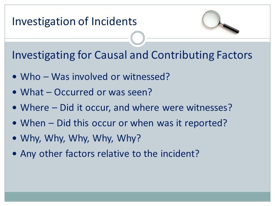 Investigation of Incidents Investigating for Causal and Contributing Factors Who – Was involved or witnessed? What – Occurred or was seen? Where – Did