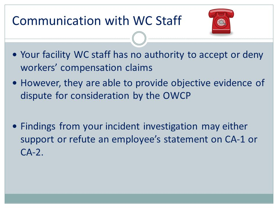 Your facility WC staff has no authority to accept or deny workers' compensation claims However, they are able to provide objective evidence of dispute