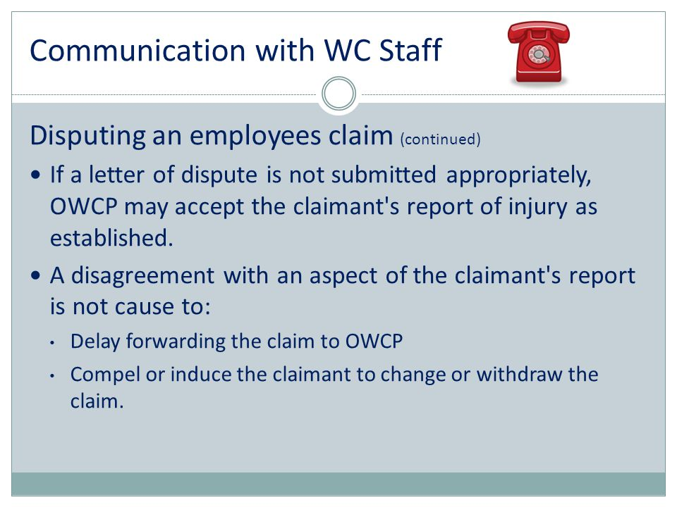 Communication with WC Staff Disputing an employees claim (continued) If a letter of dispute is not submitted appropriately, OWCP may accept the claima