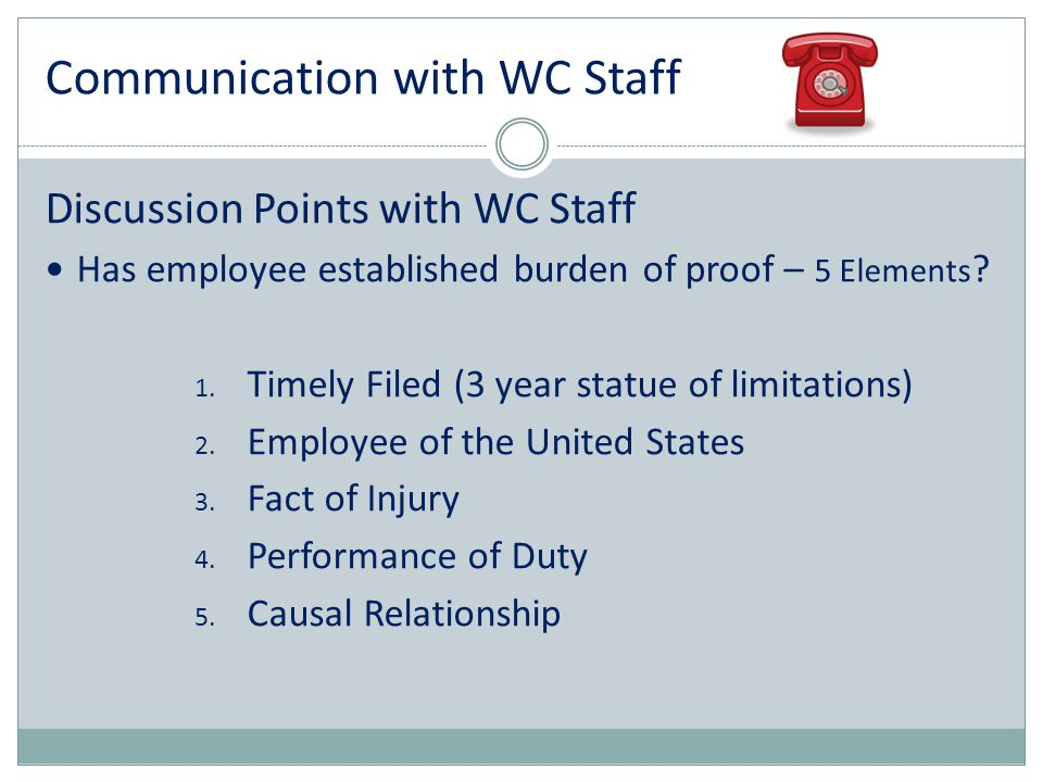 Communication with WC Staff Discussion Points with WC Staff Has employee established burden of proof – 5 Elements ? 1. Timely Filed (3 year statue of