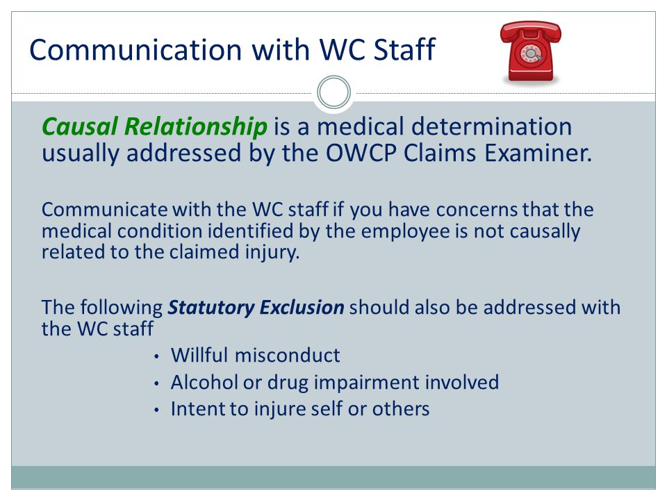 Causal Relationship is a medical determination usually addressed by the OWCP Claims Examiner. Communicate with the WC staff if you have concerns that