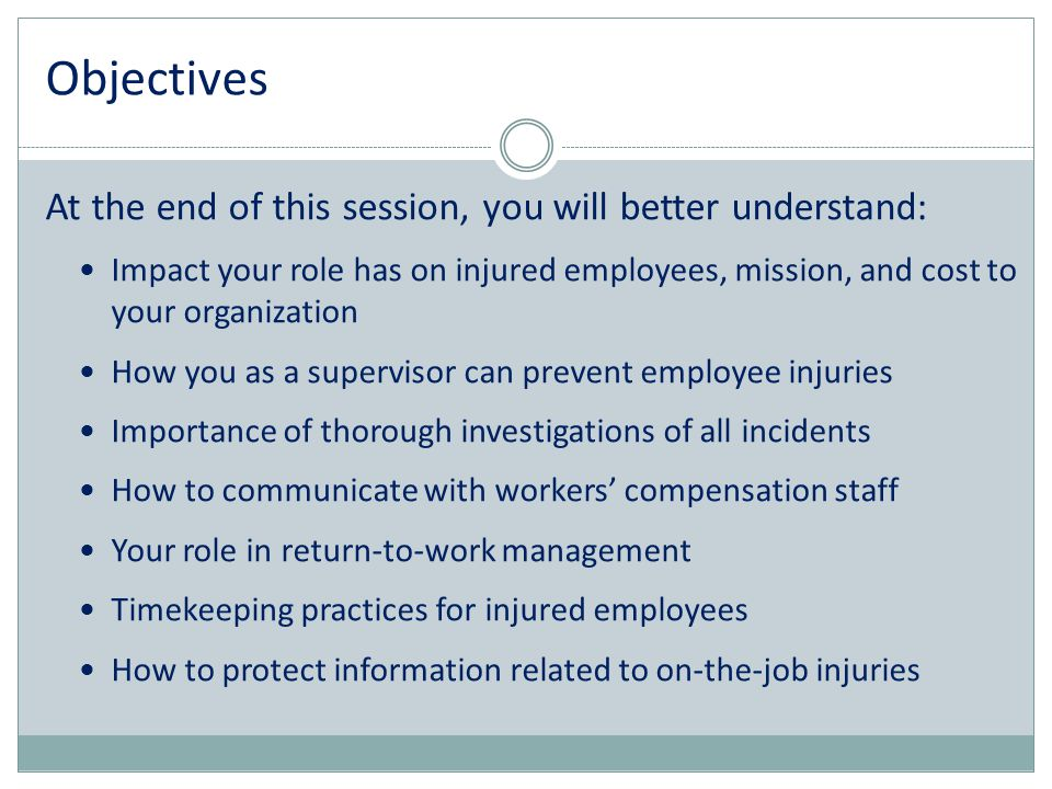 Objectives At the end of this session, you will better understand: Impact your role has on injured employees, mission, and cost to your organization H