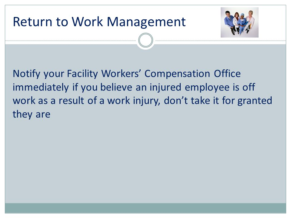 Notify your Facility Workers' Compensation Office immediately if you believe an injured employee is off work as a result of a work injury, don't take