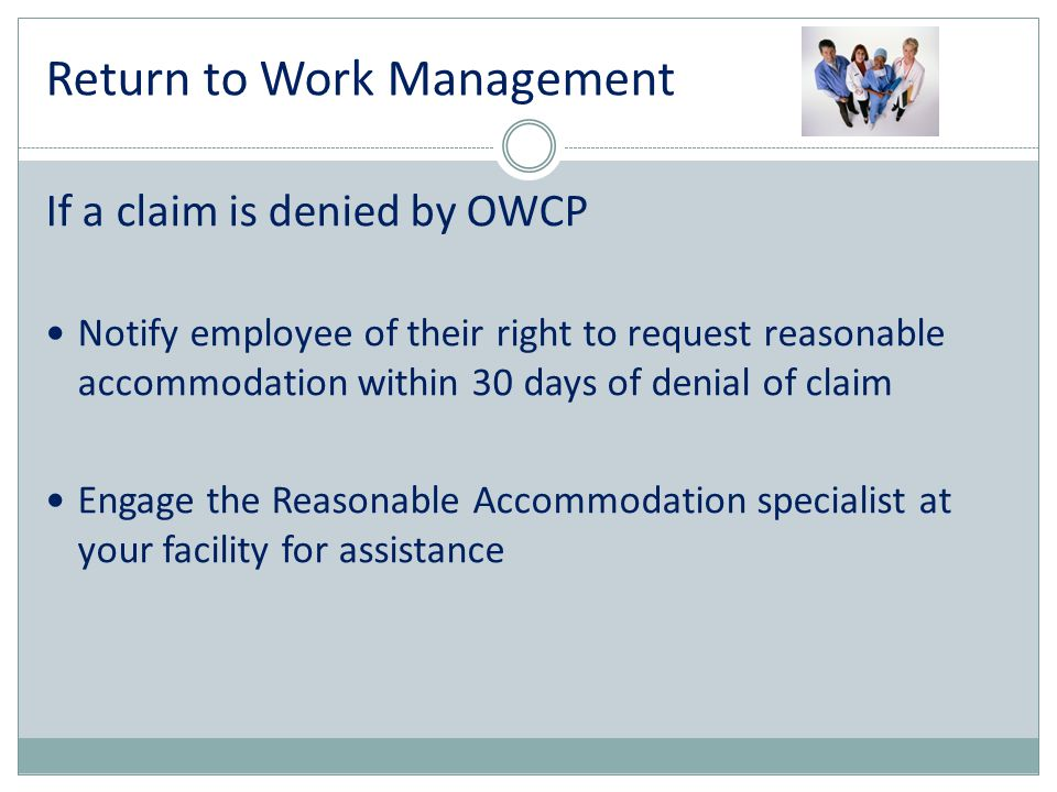If a claim is denied by OWCP Notify employee of their right to request reasonable accommodation within 30 days of denial of claim Engage the Reasonabl