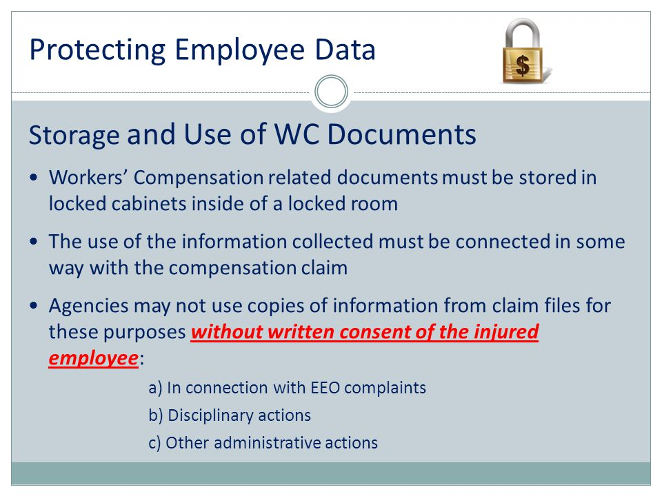 Protecting Employee Data Storage and Use of WC Documents Workers' Compensation related documents must be stored in locked cabinets inside of a locked
