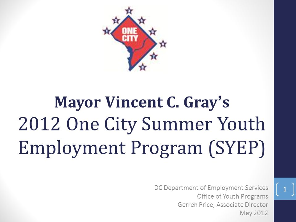 DC Department of Employment Services Office of Youth Programs Gerren Price, Associate Director May 2012 1 Mayor Vincent C. Gray's 2012 One City Summer